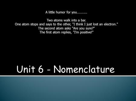Unit 6 - Nomenclature A little humor for you.......... Two atoms walk into a bar. One atom stops and says to the other, I think I just lost an electron.