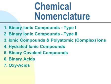 Chemical Nomenclature 1. Binary Ionic Compounds - Type I 2. Binary Ionic Compounds - Type II 3. Ionic Compounds & Polyatomic (Complex) Ions 4. Hydrated.