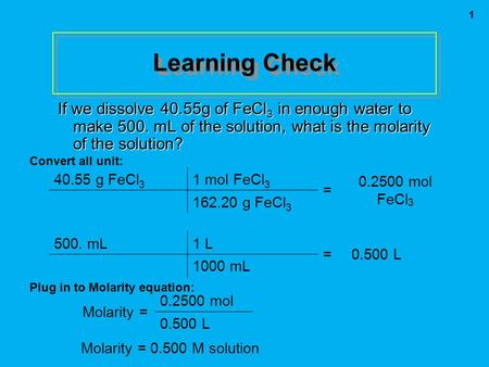 1 Learning Check If we dissolve 40.55g of FeCl 3 in enough water to make 500. mL of the solution, what is the molarity of the solution? Convert all unit: