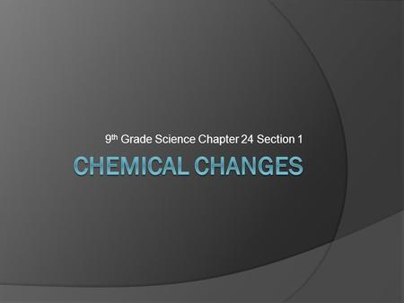 9 th Grade Science Chapter 24 Section 1. Chemical Changes  Chemical change: Atoms change bonds and form new materials  Chemical reaction: Process of.