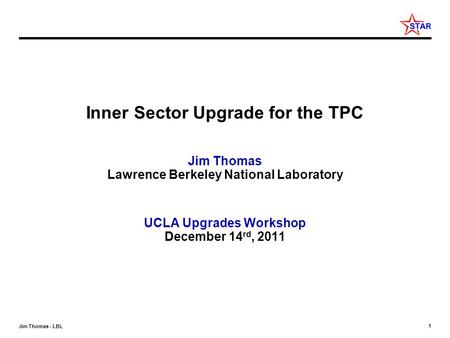 1 Jim Thomas - LBL Inner Sector Upgrade for the TPC Jim Thomas Lawrence Berkeley National Laboratory UCLA Upgrades Workshop December 14 rd, 2011.