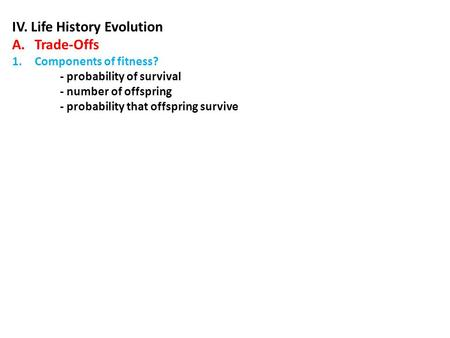 IV. Life History Evolution A.Trade-Offs 1.Components of fitness? - probability of survival - number of offspring - probability that offspring survive.