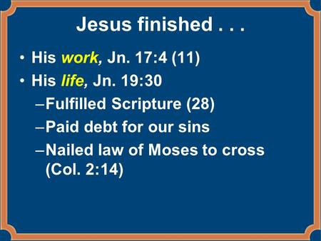 Jesus finished... His work, Jn. 17:4 (11) His life, Jn. 19:30 –Fulfilled Scripture (28) –Paid debt for our sins –Nailed law of Moses to cross (Col. 2:14)
