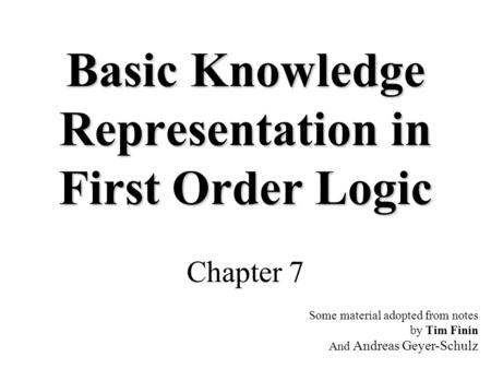 Basic Knowledge Representation in First Order Logic Chapter 7 Some material adopted from notes by Tim Finin And Andreas Geyer-Schulz.