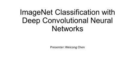 ImageNet Classification with Deep Convolutional Neural Networks Presenter: Weicong Chen.