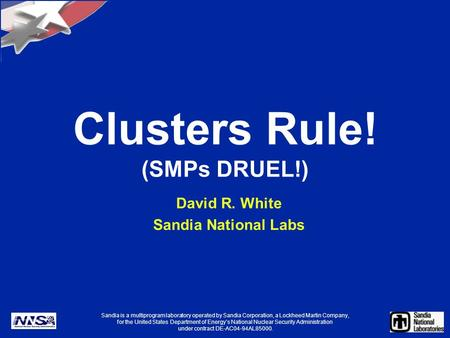 Clusters Rule! (SMPs DRUEL!) David R. White Sandia National Labs Sandia is a multiprogram laboratory operated by Sandia Corporation, a Lockheed Martin.