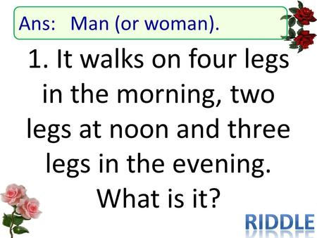 1. It walks on four legs in the morning, two legs at noon and three legs in the evening. What is it? Ans: Man (or woman).