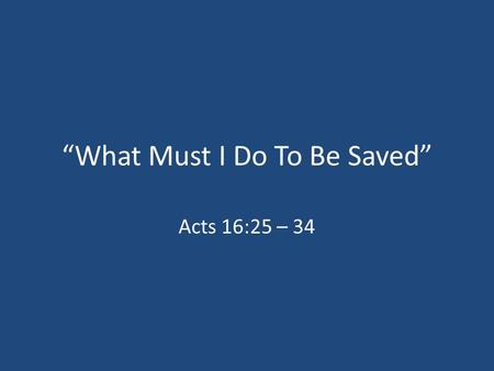 """What Must I Do To Be Saved"" Acts 16:25 – 34. The Beginning Of The Church In Philippi 1.Philippians 1:3 2.Acts 16:9 – The Macedonian Call In Troas 3.Acts."