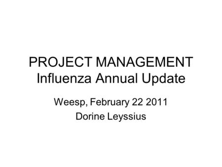 PROJECT MANAGEMENT Influenza Annual Update Weesp, February 22 2011 Dorine Leyssius.