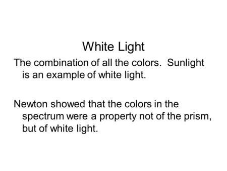 White Light The combination of all the colors. Sunlight is an example of white light. Newton showed that the colors in the spectrum were a property not.