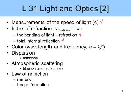1 L 31 Light and Optics [2] Measurements of the speed of light (c)  Index of refraction v medium = c/n –the bending of light – refraction  –total internal.