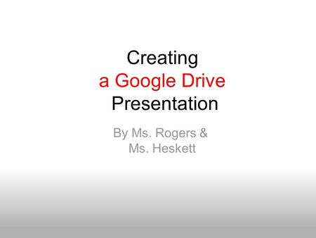 Creating a Google Drive Presentation By Ms. Rogers & Ms. Heskett.