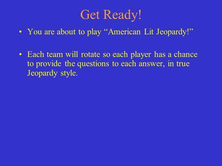 "Get Ready! You are about to play ""American Lit Jeopardy!"" Each team will rotate so each player has a chance to provide the questions to each answer, in."