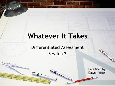 Whatever It Takes Differentiated Assessment Session 2 Facilitated by Dawn Holden.