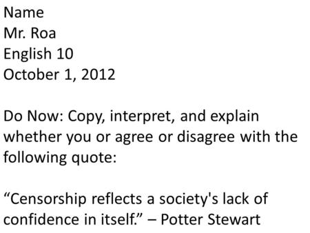 "Name Mr. Roa English 10 October 1, 2012 Do Now: Copy, interpret, and explain whether you or agree or disagree with the following quote: ""Censorship reflects."