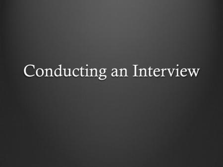 Conducting an Interview. Research When you don't know what you're talking about, the interviewee will know it, and the person might be annoyed. After.