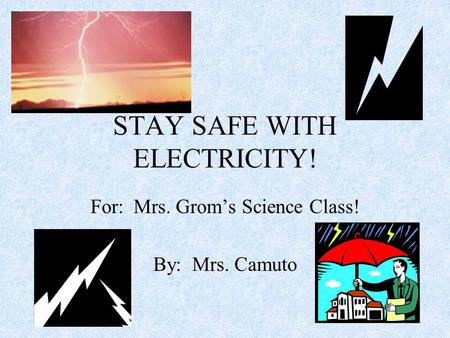 STAY SAFE WITH ELECTRICITY! For: Mrs. Grom's Science Class! By: Mrs. Camuto.
