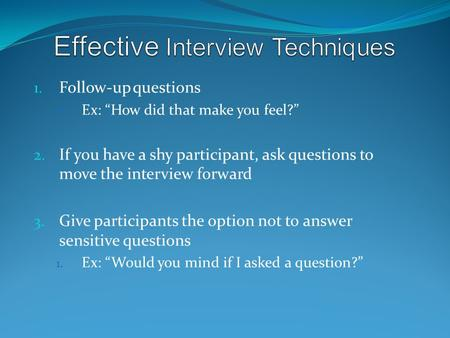 "1. Follow-up questions Ex: ""How did that make you feel?"" 2. If you have a shy participant, ask questions to move the interview forward 3. Give participants."