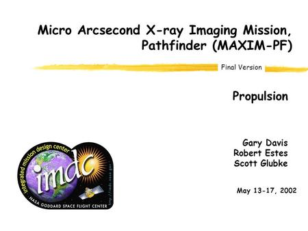 Final Version Gary Davis Robert Estes Scott Glubke Propulsion May 13-17, 2002 Micro Arcsecond X-ray Imaging Mission, Pathfinder (MAXIM-PF)