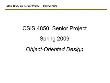 CSIS 4850: CS Senior Project – Spring 2009 CSIS 4850: Senior Project Spring 2009 Object-Oriented Design.
