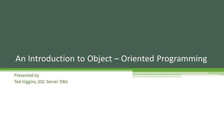 Presented by Ted Higgins, SQL Server DBA An Introduction to Object – Oriented Programming.