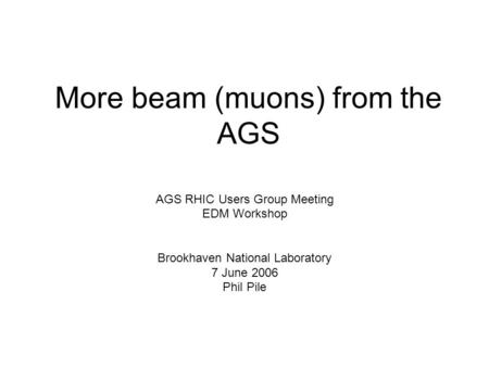 More beam (muons) from the AGS AGS RHIC Users Group Meeting EDM Workshop Brookhaven National Laboratory 7 June 2006 Phil Pile.