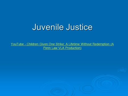 Juvenile Justice YouTube - Children Given One Strike: A Lifetime Without Redemption (A Penn Law VLA Production) YouTube - Children Given One Strike: A.