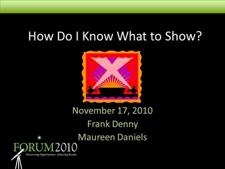 How Do I Know What to Show? November 17, 2010 Frank Denny Maureen Daniels.