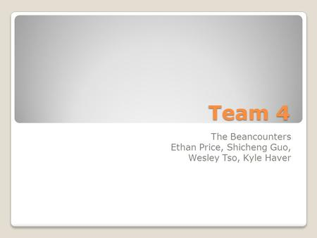 Team 4 The Beancounters Ethan Price, Shicheng Guo, Wesley Tso, Kyle Haver.
