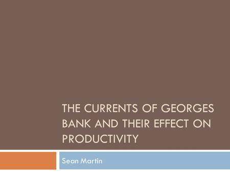 THE CURRENTS OF GEORGES BANK AND THEIR EFFECT ON PRODUCTIVITY Sean Martin.