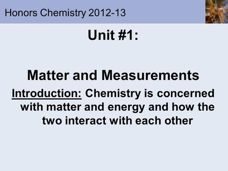 Honors Chemistry 2012-13 Unit #1: Matter and Measurements Introduction: Chemistry is concerned with matter and energy and how the two interact with each.