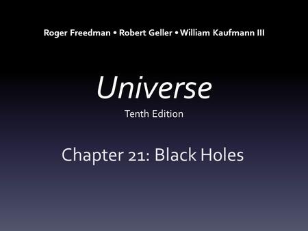 Universe Tenth Edition Chapter 21: Black Holes Roger Freedman Robert Geller William Kaufmann III.