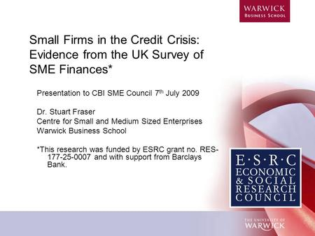 Small Firms in the Credit Crisis: Evidence from the UK Survey of SME Finances* Presentation to CBI SME Council 7 th July 2009 Dr. Stuart Fraser Centre.