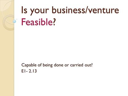 Is your business/venture Feasible? Capable of being done or carried out? E1- 2.13.