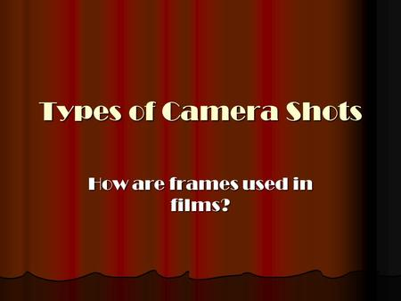 Types of Camera Shots How are frames used in films?