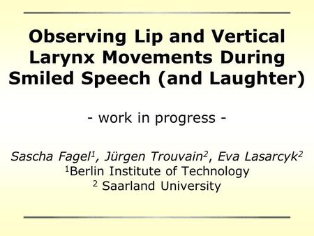 Observing Lip and Vertical Larynx Movements During Smiled Speech (and Laughter) - work in progress - Sascha Fagel 1, Jürgen Trouvain 2, Eva Lasarcyk 2.