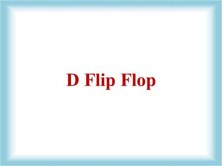 D Flip Flop. Also called: Delay FF Data FF D-type Latches 'Delayed 1 Clock Pulse'