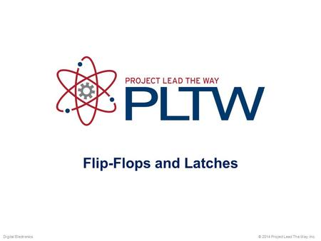 Flip-Flops and Latches © 2014 Project Lead The Way, Inc.Digital Electronics.