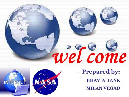 Wel come –Prepared by: BHAVIN TANK MILAN VEGAD. What is the.