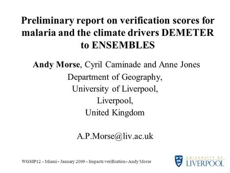 WGSIP12 – Miami - January 2009 – Impacts verification - Andy Morse Preliminary report on verification scores for malaria and the climate drivers DEMETER.