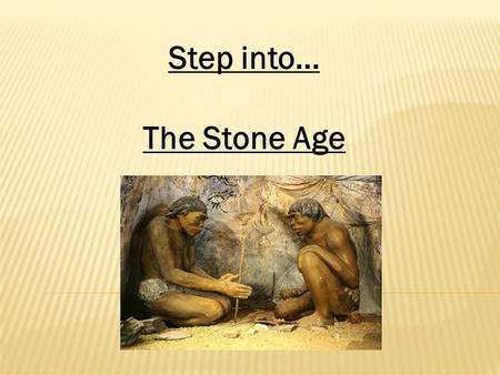 Step into... The Stone Age. The stone age is the first period of human history. It is called the stone age because stone was used to make tools and other.