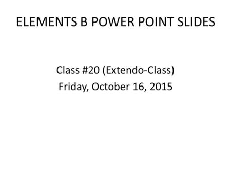 ELEMENTS B POWER POINT SLIDES Class #20 (Extendo-Class) Friday, October 16, 2015.