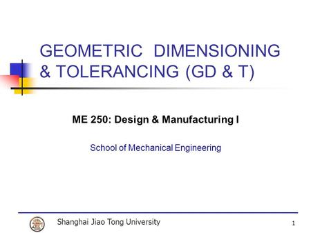 Shanghai Jiao Tong University 1 GEOMETRIC DIMENSIONING & TOLERANCING (GD & T) ME 250: Design & Manufacturing I School of Mechanical Engineering.