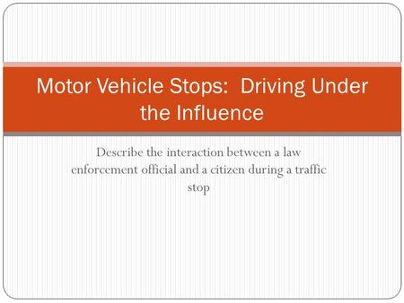 Describe the interaction between a law enforcement official and a citizen during a traffic stop Motor Vehicle Stops: Driving Under the Influence.