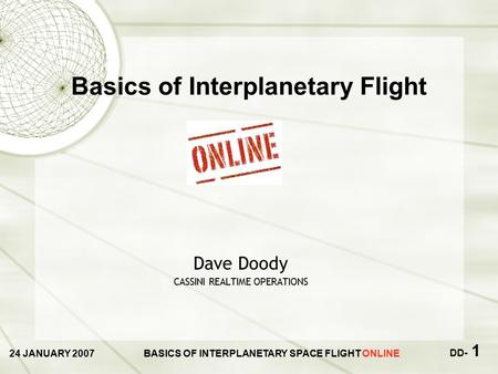 24 JANUARY 2007BASICS OF INTERPLANETARY SPACE FLIGHT ONLINE DD- 1 Dave Doody CASSINI REALTIME OPERATIONS Basics of Interplanetary Flight.