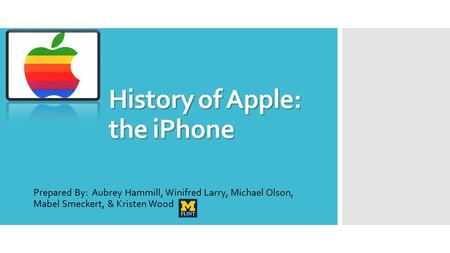 History of Apple: the iPhone Prepared By: Aubrey Hammill, Winifred Larry, Michael Olson, Mabel Smeckert, & Kristen Wood.