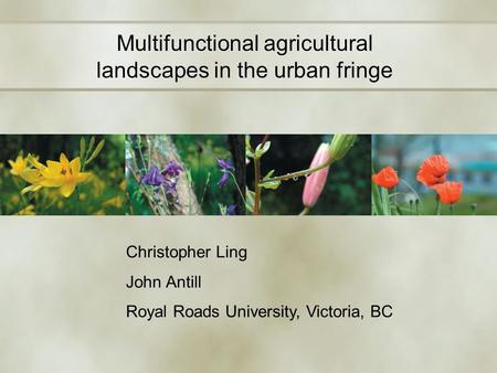 Multifunctional agricultural landscapes in the urban fringe Christopher Ling John Antill Royal Roads University, Victoria, BC.