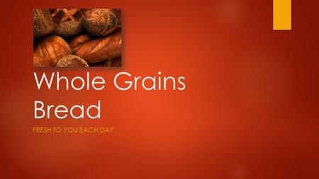 Whole Grains Bread FRESH TO YOU EACH DAY. A Variety of Baked Goods  Breads  Croissants  Bagels  Muffins  Rolls  Pies  Tarts  Pastries  Cookies.
