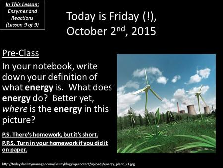 Today is Friday (!), October 2 nd, 2015 Pre-Class In your notebook, write down your definition of what energy is. What does energy do? Better yet, where.