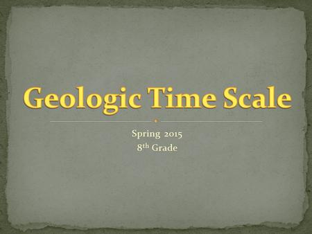 Spring 2015 8 th Grade. The geologic time scale is a record of the major events and diversity of life forms present in Earth's history. The geologic time.